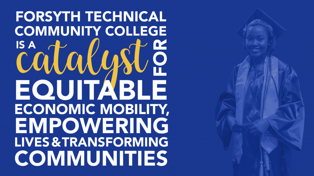 Forsyth Tech shared vision: Forsyth Technical Community College is a catalyst for equitable economic mobility, empowering lives and transforming communities.